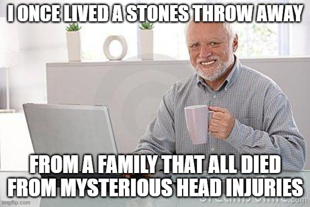 head injuries are fun! |  I ONCE LIVED A STONES THROW AWAY; FROM A FAMILY THAT ALL DIED FROM MYSTERIOUS HEAD INJURIES | image tagged in hide the pain harold smile | made w/ Imgflip meme maker