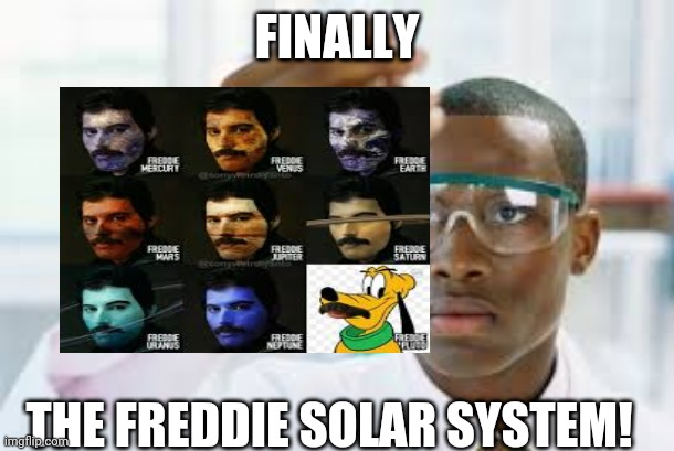 FINALLY; THE FREDDIE SOLAR SYSTEM! | image tagged in finally,scientist,freddie mercury | made w/ Imgflip meme maker