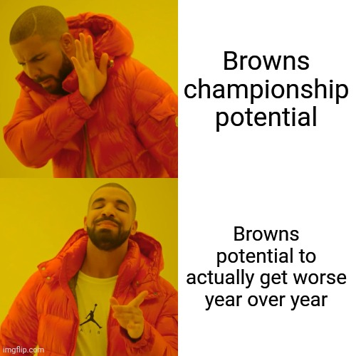 Drake Hotline Bling Meme | Browns championship potential Browns potential to actually get worse year over year | image tagged in memes,drake hotline bling | made w/ Imgflip meme maker