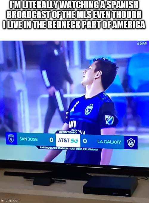 I'm a sports nut so I have to resort to international broadcasts to get my sports fix |  I'M LITERALLY WATCHING A SPANISH BROADCAST OF THE MLS EVEN THOUGH I LIVE IN THE REDNECK PART OF AMERICA | image tagged in memes,funny,sports,soccer,futbol | made w/ Imgflip meme maker