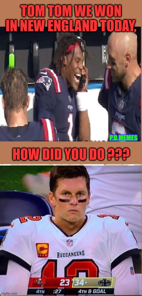 TOM TOM WE WON IN NEW ENGLAND TODAY, P.D.MEMES; HOW DID YOU DO ??? | image tagged in tom brady,cam newton,new england patriots,football meme,nfl memes | made w/ Imgflip meme maker