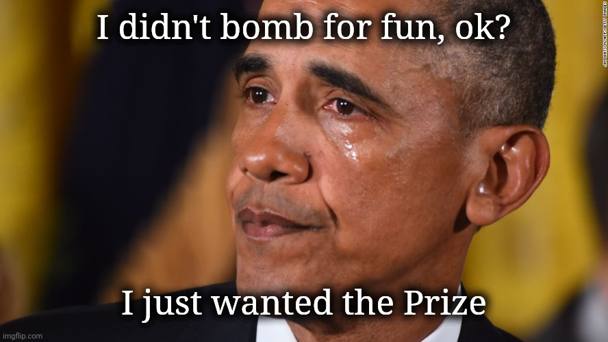 Obama Crying | I didn't bomb for fun, ok? I just wanted the Prize | image tagged in obama crying | made w/ Imgflip meme maker