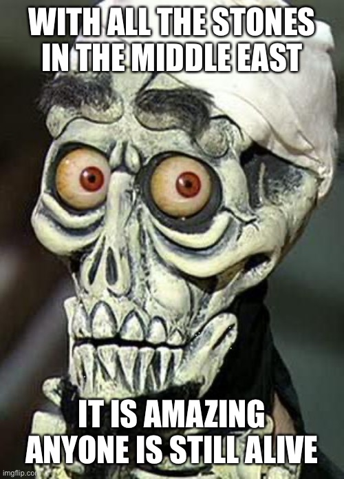 Achmed the Dead Terrorist | WITH ALL THE STONES IN THE MIDDLE EAST IT IS AMAZING ANYONE IS STILL ALIVE | image tagged in achmed the dead terrorist | made w/ Imgflip meme maker