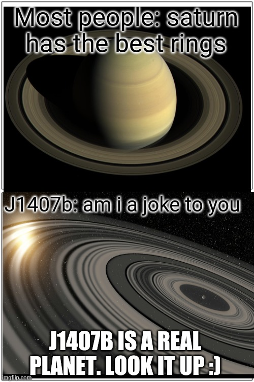 J1407b has the largest rings |  Most people: saturn has the best rings; J1407b: am i a joke to you; J1407B IS A REAL PLANET. LOOK IT UP :) | image tagged in memes,blank comic panel 1x2,saturn,j1407b,am i a joke to you | made w/ Imgflip meme maker