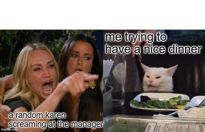 Woman Yelling At Cat Meme |  me trying to have a nice dinner; a random karen screaming at the manager | image tagged in memes,woman yelling at cat | made w/ Imgflip meme maker