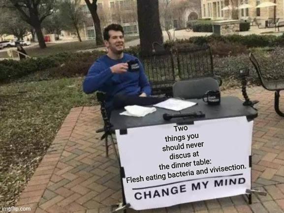 Change My Mind |  Two things you should never discus at the dinner table:  Flesh eating bacteria and vivisection. | image tagged in memes,change my mind | made w/ Imgflip meme maker