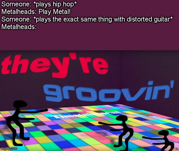 they're groovin |  Someone: *plays hip hop* Metalheads: Play Metal! Someone: *plays the exact same thing with distorted guitar* Metalheads: | image tagged in they're groovin | made w/ Imgflip meme maker