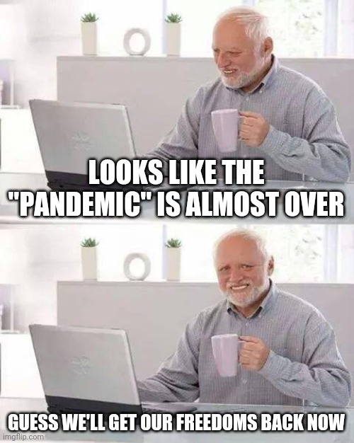 "Hide the Pain Harold Meme |  LOOKS LIKE THE ""PANDEMIC"" IS ALMOST OVER; GUESS WE'LL GET OUR FREEDOMS BACK NOW 