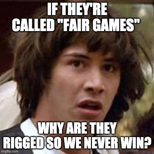 "wait what? |  IF THEY'RE CALLED ""FAIR GAMES""; WHY ARE THEY RIGGED SO WE NEVER WIN? 