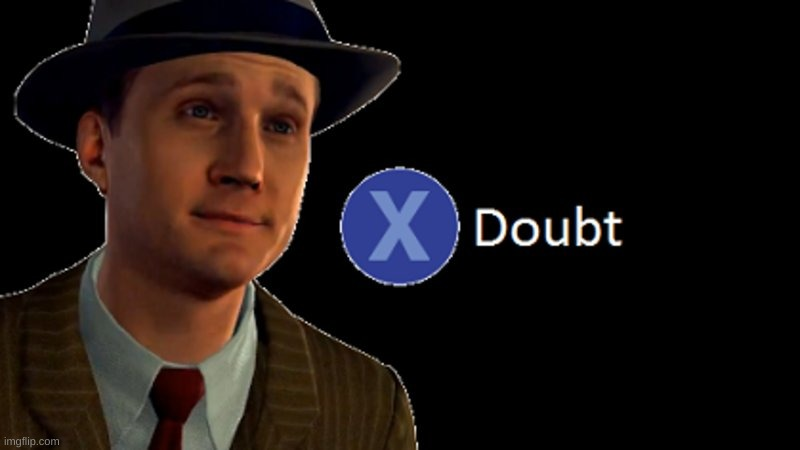L.A. Noire Press X To Doubt | image tagged in l a noire press x to doubt | made w/ Imgflip meme maker