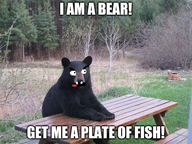 Bear Wants Fish |  I AM A BEAR! GET ME A PLATE OF FISH! | image tagged in bear at picnic table | made w/ Imgflip meme maker