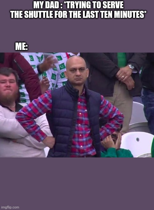 My dad's badminton skils |  MY DAD : *TRYING TO SERVE THE SHUTTLE FOR THE LAST TEN MINUTES*; ME: | image tagged in angry pakistani fan | made w/ Imgflip meme maker