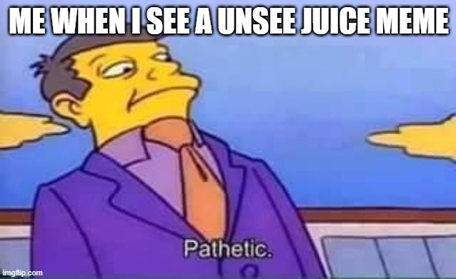 I have never wanted to drink unsee juice |  ME WHEN I SEE A UNSEE JUICE MEME | image tagged in skinner pathetic | made w/ Imgflip meme maker