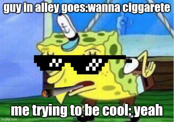 Mocking Spongebob Meme |  guy in alley goes:wanna ciggarete; me trying to be cool: yeah | image tagged in memes,mocking spongebob | made w/ Imgflip meme maker