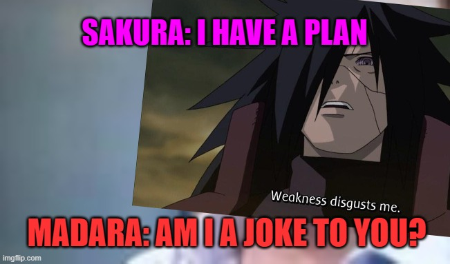 Naruto Memes |  SAKURA: I HAVE A PLAN; MADARA: AM I A JOKE TO YOU? | image tagged in naruto,naruto shippuden,naruto joke,sakura,anime | made w/ Imgflip meme maker