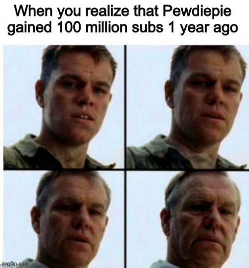 I'm old |  When you realize that Pewdiepie gained 100 million subs 1 year ago | image tagged in pewdiepie,old,2019 | made w/ Imgflip meme maker