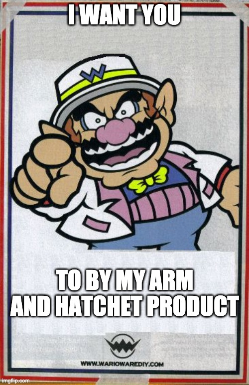 Wario wants you  | I WANT YOU TO BY MY ARM AND HATCHET PRODUCT | image tagged in wario wants you | made w/ Imgflip meme maker