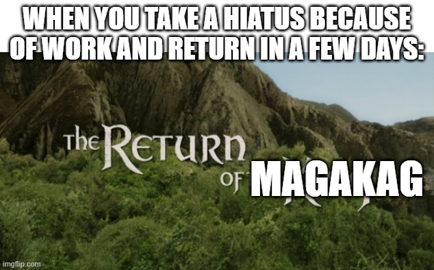... or insert username |  WHEN YOU TAKE A HIATUS BECAUSE OF WORK AND RETURN IN A FEW DAYS:; MAGAKAG | image tagged in the return of the king,memes,funny,magakag,stupid,hiatus | made w/ Imgflip meme maker