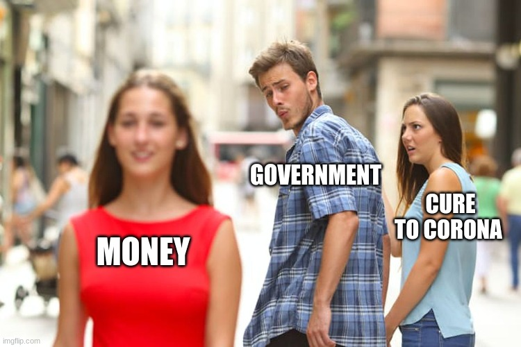 bad governments |  GOVERNMENT; CURE TO CORONA; MONEY | image tagged in memes,distracted boyfriend | made w/ Imgflip meme maker