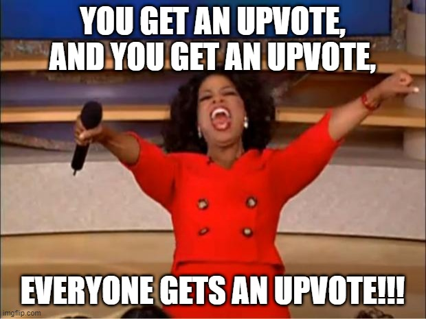 hapiness |  YOU GET AN UPVOTE, AND YOU GET AN UPVOTE, EVERYONE GETS AN UPVOTE!!! | image tagged in memes,oprah you get a,upvotes,be kind,love and friendship,happiness noise | made w/ Imgflip meme maker