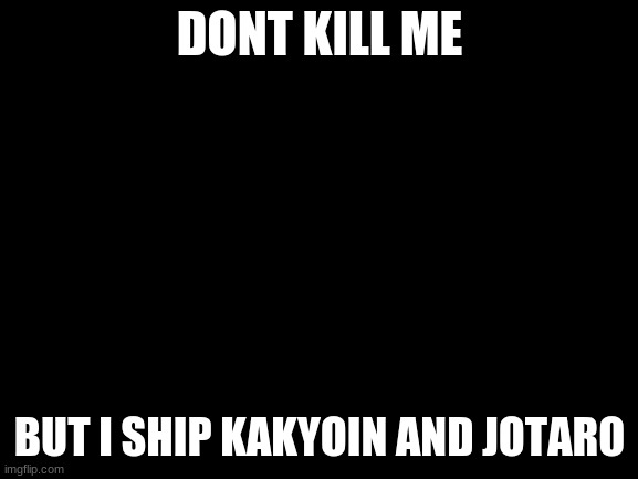 ;-; IDK |  DONT KILL ME; BUT I SHIP KAKYOIN AND JOTARO | image tagged in blank white template | made w/ Imgflip meme maker