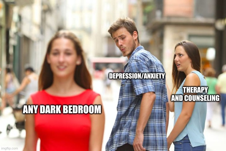 Ta Da |  DEPRESSION/ANXIETY; THERAPY AND COUNSELING; ANY DARK BEDROOM | image tagged in memes,distracted boyfriend | made w/ Imgflip meme maker
