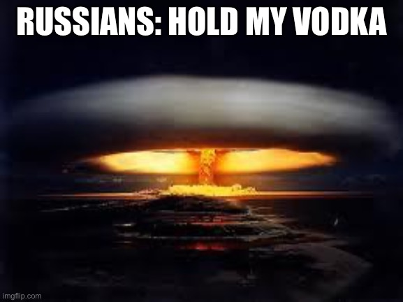 Russian meme |  RUSSIANS: HOLD MY VODKA | image tagged in tsar bomba | made w/ Imgflip meme maker