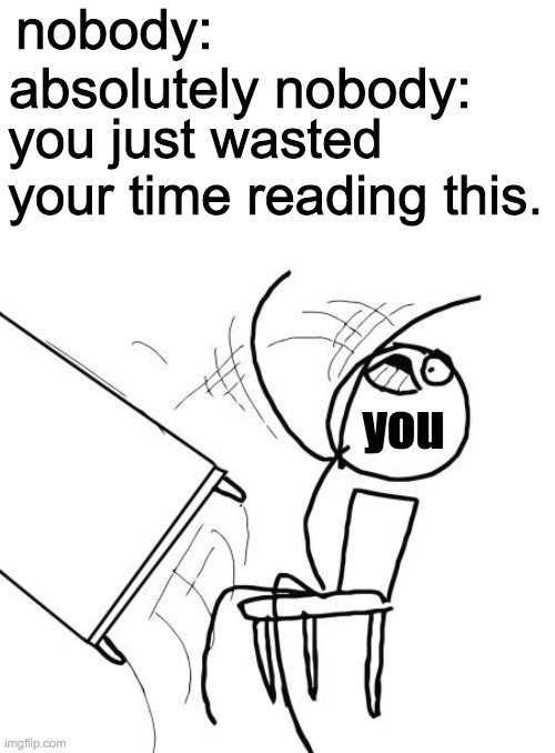 you wasted your time reading this title |  nobody:; absolutely nobody:; you just wasted your time reading this. you | image tagged in memes,table flip guy | made w/ Imgflip meme maker