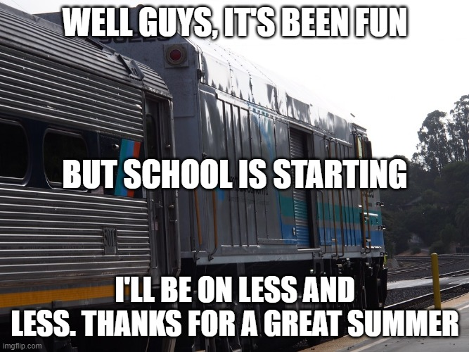 WELL GUYS, IT'S BEEN FUN; BUT SCHOOL IS STARTING; I'LL BE ON LESS AND LESS. THANKS FOR A GREAT SUMMER | made w/ Imgflip meme maker