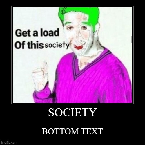 SOCIETY | BOTTOM TEXT | image tagged in funny,demotivationals,memes,we live in a society,the joker,bottom text | made w/ Imgflip demotivational maker