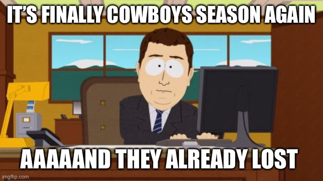Dem boys |  IT'S FINALLY COWBOYS SEASON AGAIN; AAAAAND THEY ALREADY LOST | image tagged in memes,aaaaand its gone,dallas cowboys,cowboys,texas,nfl | made w/ Imgflip meme maker