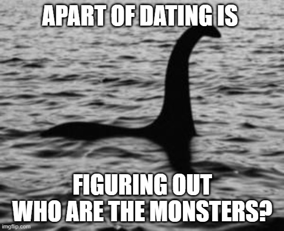 Loch Ness Monster |  APART OF DATING IS; FIGURING OUT WHO ARE THE MONSTERS? | image tagged in loch ness monster | made w/ Imgflip meme maker