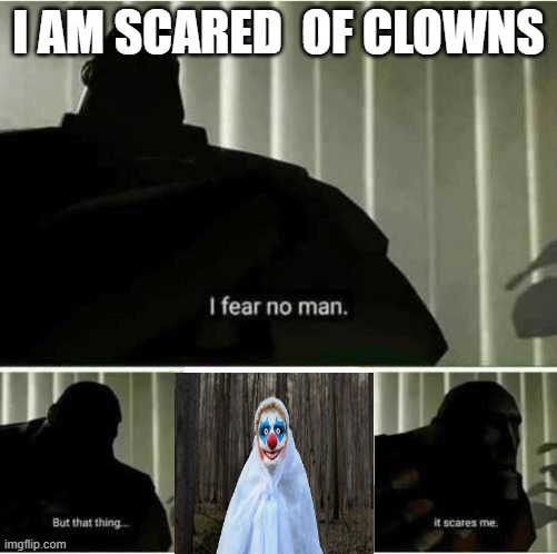 I dunno why i am telling but here it is...... |  I AM SCARED  OF CLOWNS | image tagged in i fear no man | made w/ Imgflip meme maker