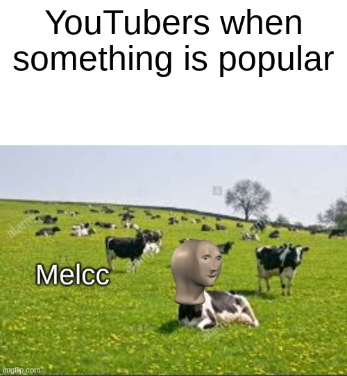 They milk it so much |  YouTubers when something is popular | image tagged in blank white template,meme man melcc | made w/ Imgflip meme maker