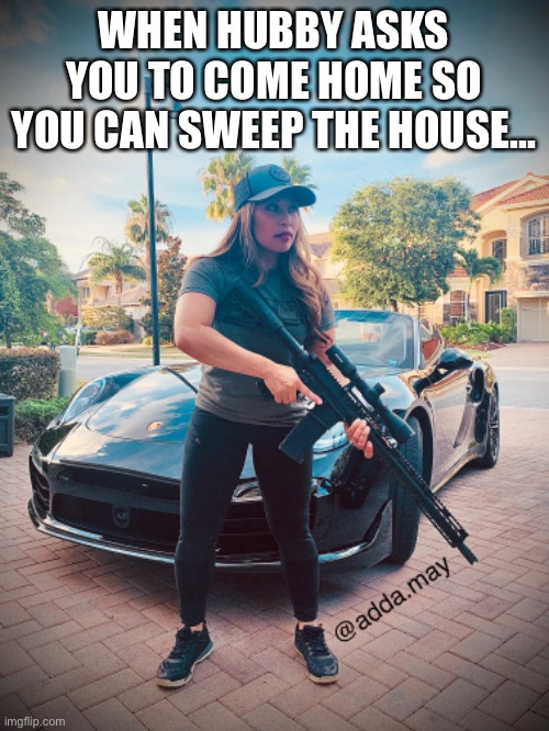 When hubby asks you to come home so you can sweep the house |  WHEN HUBBY ASKS YOU TO COME HOME SO YOU CAN SWEEP THE HOUSE... | image tagged in ar15,rifle,guns,secondamendment,2a,defense | made w/ Imgflip meme maker
