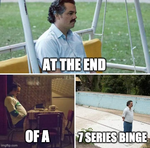At the end of a 7 series binge |  AT THE END; OF A; 7 SERIES BINGE | image tagged in memes,sad pablo escobar,binge watching | made w/ Imgflip meme maker