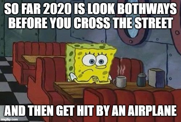 This is why you should stay at home people. Unless your house is on fire, then RUN! |  SO FAR 2020 IS LOOK BOTHWAYS BEFORE YOU CROSS THE STREET; AND THEN GET HIT BY AN AIRPLANE | image tagged in spongebob coffee | made w/ Imgflip meme maker