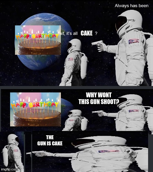 ;-; |  CAKE; WHY WONT THIS GUN SHOOT? THE GUN IS CAKE | image tagged in wait its all | made w/ Imgflip meme maker