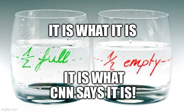 It is what it is |  IT IS WHAT IT IS; IT IS WHAT CNN SAYS IT IS! | image tagged in half full or half empty,cnn | made w/ Imgflip meme maker