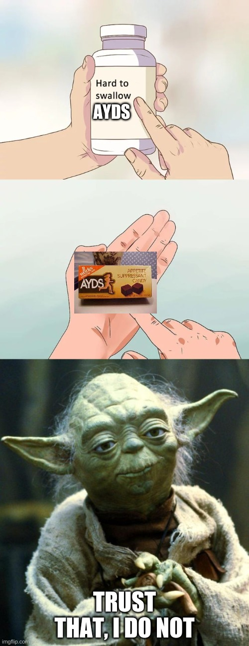 AYDS; TRUST THAT, I DO NOT | image tagged in memes,star wars yoda,hard to swallow pills | made w/ Imgflip meme maker