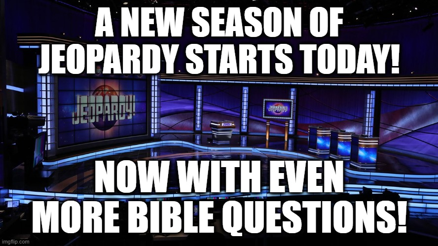 Are You Dumber Than A Christian? |  A NEW SEASON OF JEOPARDY STARTS TODAY! NOW WITH EVEN MORE BIBLE QUESTIONS! | image tagged in jeopardy,christianity,bible,cult,boring,television | made w/ Imgflip meme maker