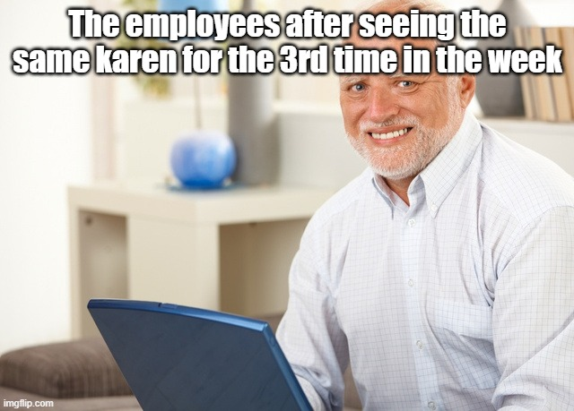 Fake Smile Grandpa |  The employees after seeing the same karen for the 3rd time in the week | image tagged in fake smile grandpa | made w/ Imgflip meme maker