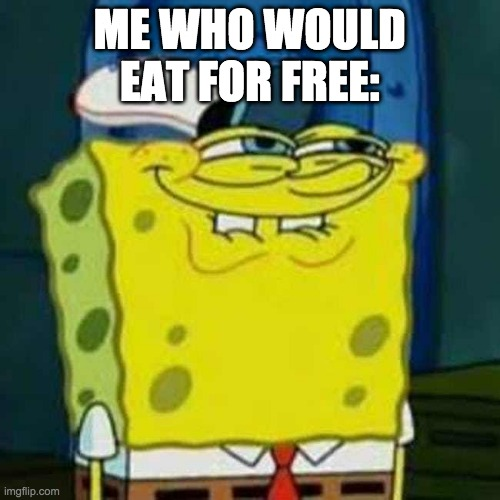 HEHEHE | ME WHO WOULD EAT FOR FREE: | image tagged in hehehe | made w/ Imgflip meme maker