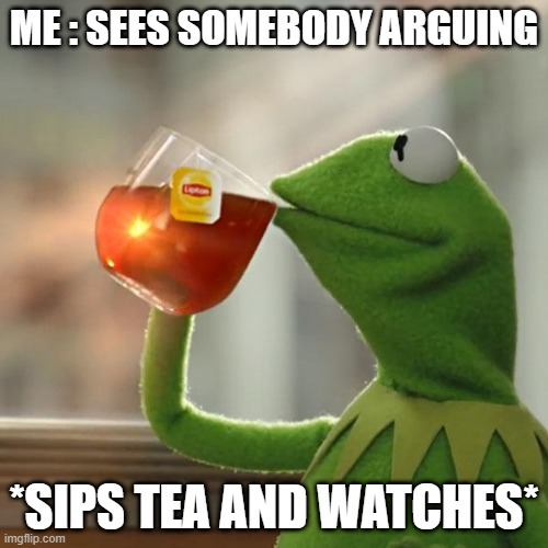 But That's None Of My Business Meme |  ME : SEES SOMEBODY ARGUING; *SIPS TEA AND WATCHES* | image tagged in memes,but that's none of my business,kermit the frog | made w/ Imgflip meme maker