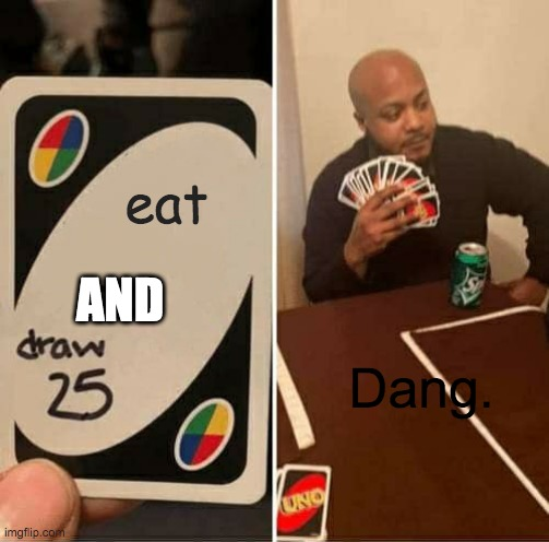 I hate UNO |  eat; AND; Dang. | image tagged in memes,uno draw 25 cards | made w/ Imgflip meme maker