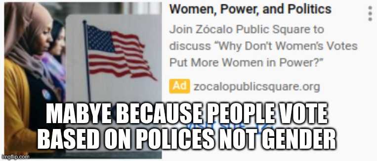 MAYBE BECAUSE PEOPLE VOTE BASED ON POLICES NOT GENDER | image tagged in politics | made w/ Imgflip meme maker