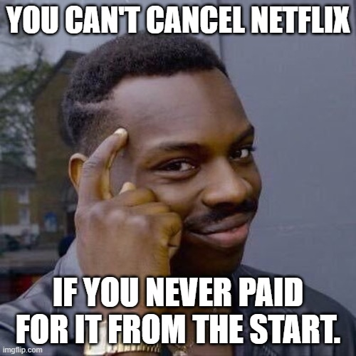 Netflix is Paid |  YOU CAN'T CANCEL NETFLIX; IF YOU NEVER PAID FOR IT FROM THE START. | image tagged in thinking black guy | made w/ Imgflip meme maker
