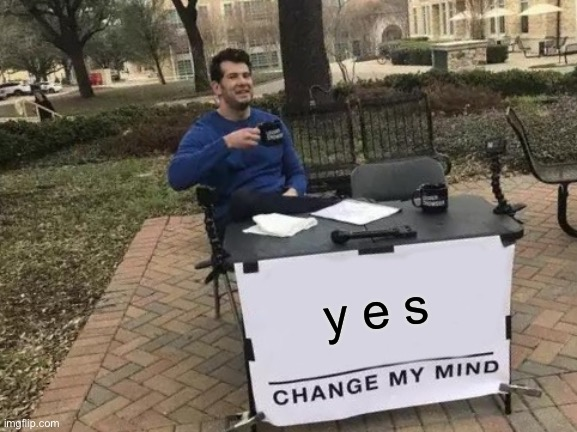 y e s | image tagged in memes,change my mind | made w/ Imgflip meme maker
