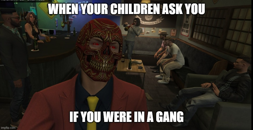 Where you in a gang? |  WHEN YOUR CHILDREN ASK YOU; IF YOU WERE IN A GANG | image tagged in gta5 | made w/ Imgflip meme maker
