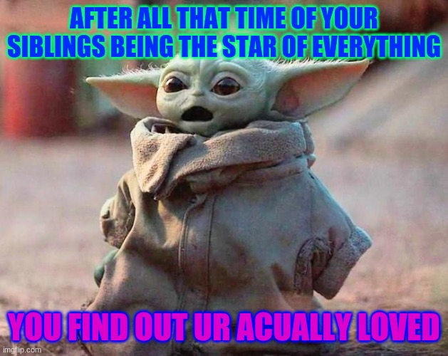 Surprised Baby Yoda |  AFTER ALL THAT TIME OF YOUR SIBLINGS BEING THE STAR OF EVERYTHING; YOU FIND OUT UR ACUALLY LOVED | image tagged in surprised baby yoda | made w/ Imgflip meme maker